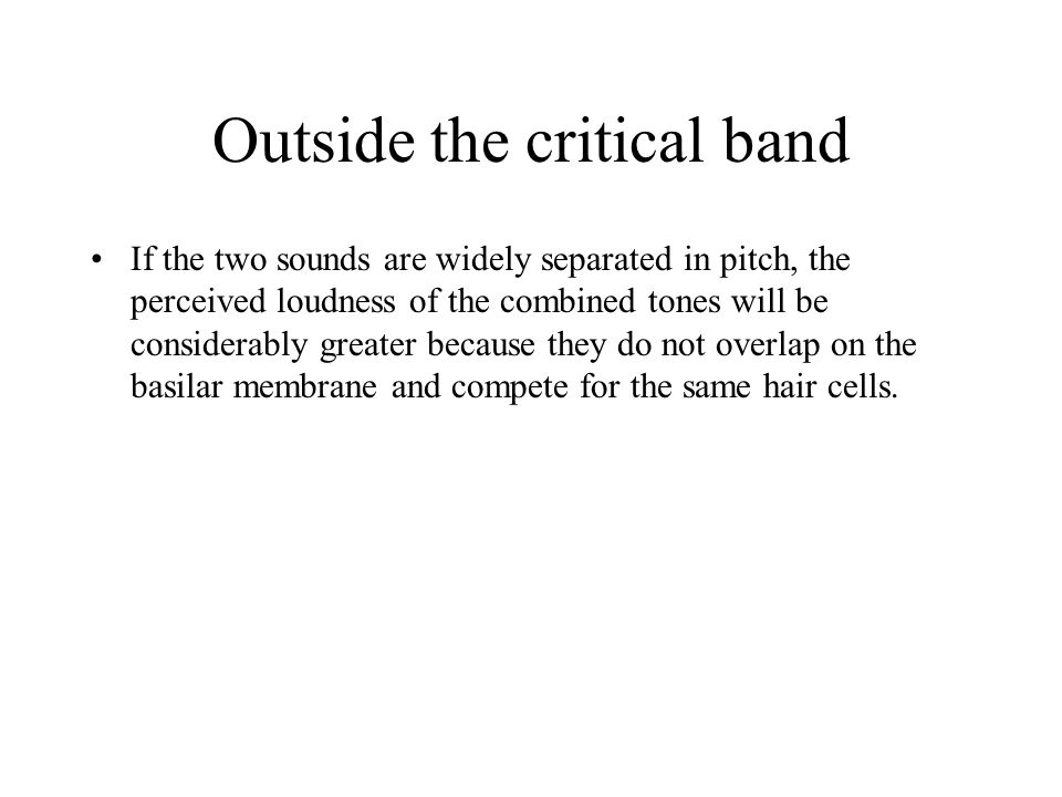 Outside the critical band If the two sounds are widely separated in pitch, the perceived loudness of the combined tones will be considerably greater because they do not overlap on the basilar membrane and compete for the same hair cells.