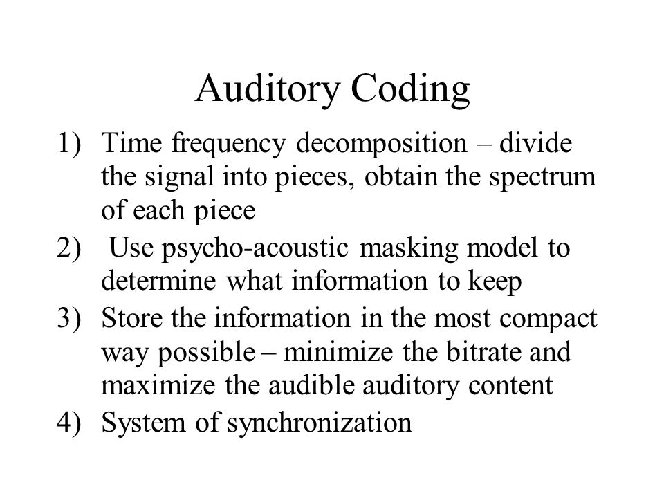 Auditory Coding 1)Time frequency decomposition – divide the signal into pieces, obtain the spectrum of each piece 2) Use psycho-acoustic masking model to determine what information to keep 3)Store the information in the most compact way possible – minimize the bitrate and maximize the audible auditory content 4)System of synchronization