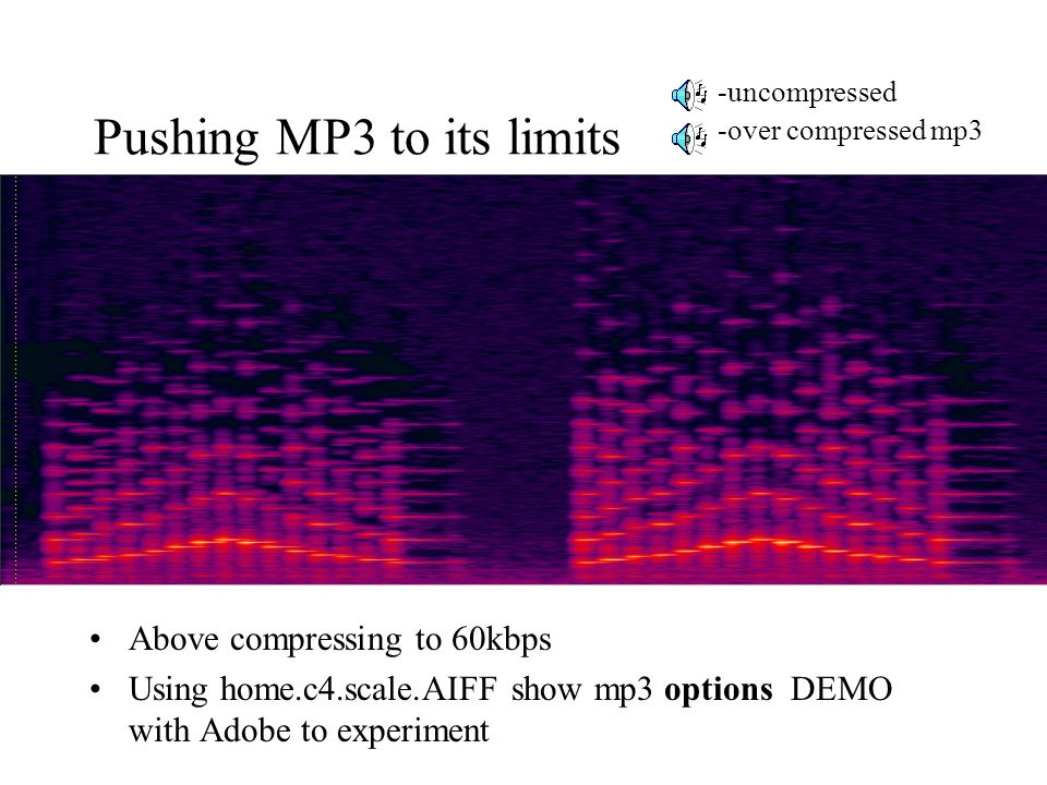 Pushing MP3 to its limits Above compressing to 60kbps Using home.c4.scale.AIFF show mp3 options DEMO with Adobe to experiment -uncompressed -over compressed mp3