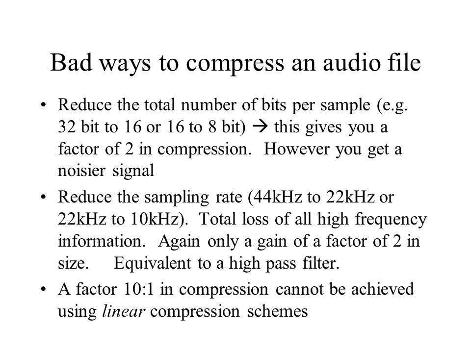 Bad ways to compress an audio file Reduce the total number of bits per sample (e.g.
