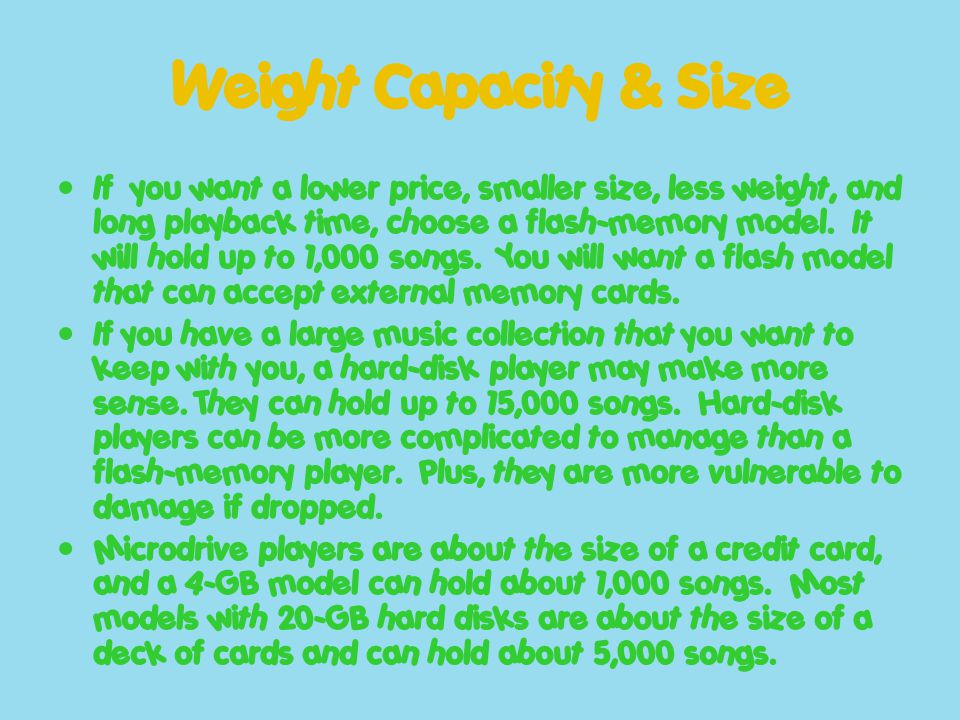 Weight Capacity & Size If you want a lower price, smaller size, less weight, and long playback time, choose a flash-memory model. It will hold up to 1
