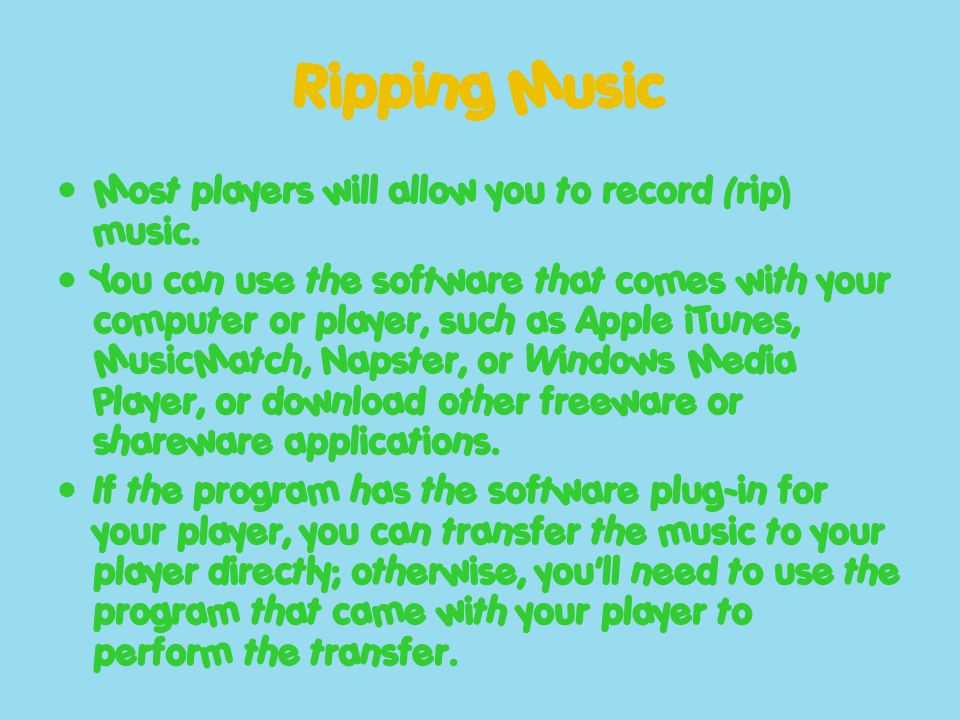 Ripping Music Most players will allow you to record (rip) music. You can use the software that comes with your computer or player, such as Apple iTune