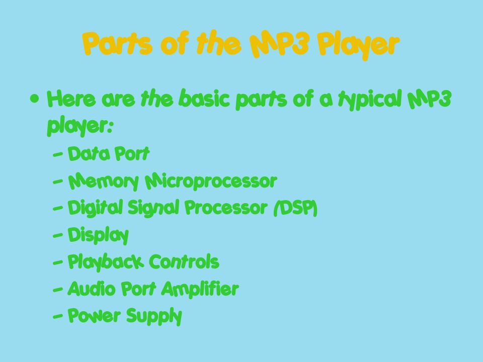 Parts of the MP3 Player Here are the basic parts of a typical MP3 player: – Data Port – Memory Microprocessor – Digital Signal Processor (DSP) – Displ