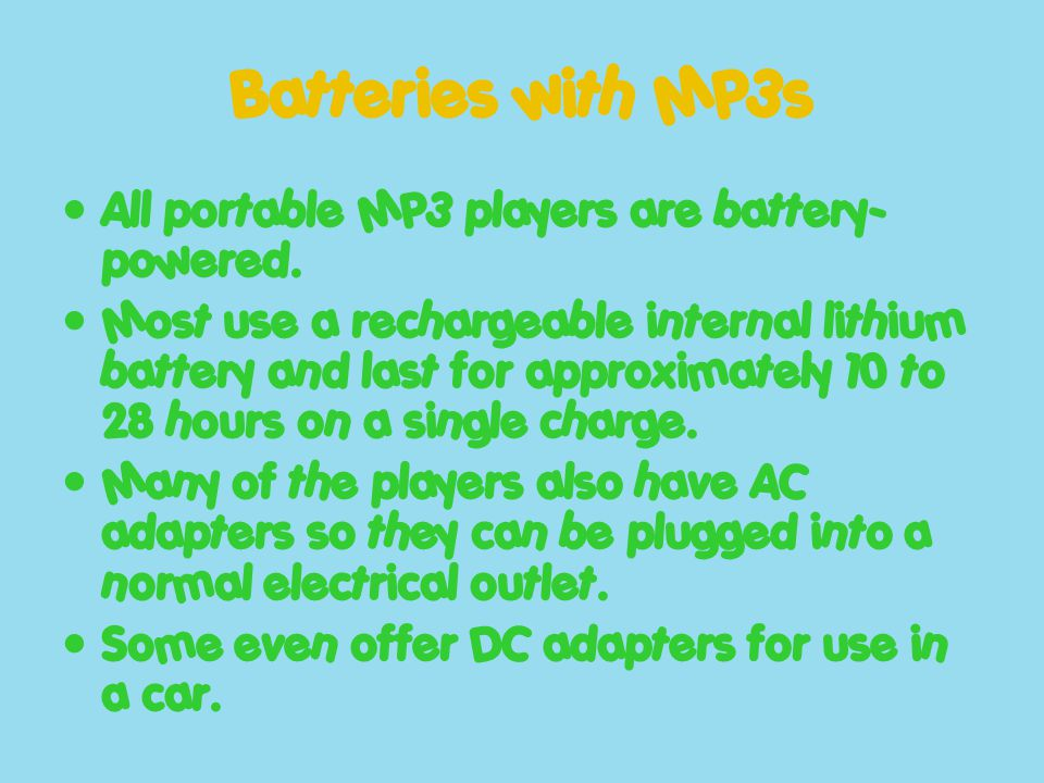 Batteries with MP3s All portable MP3 players are battery- powered. Most use a rechargeable internal lithium battery and last for approximately 10 to 2