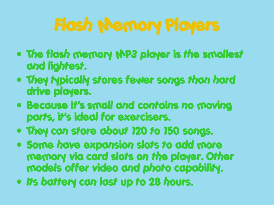 Flash Memory Players The flash memory MP3 player is the smallest and lightest. They typically stores fewer songs than hard drive players. Because it's