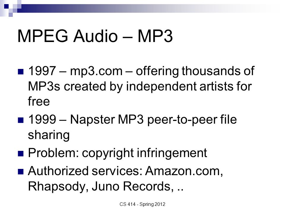 MPEG Audio – MP3 1997 – mp3.com – offering thousands of MP3s created by independent artists for free 1999 – Napster MP3 peer-to-peer file sharing Problem: copyright infringement Authorized services: Amazon.com, Rhapsody, Juno Records,..