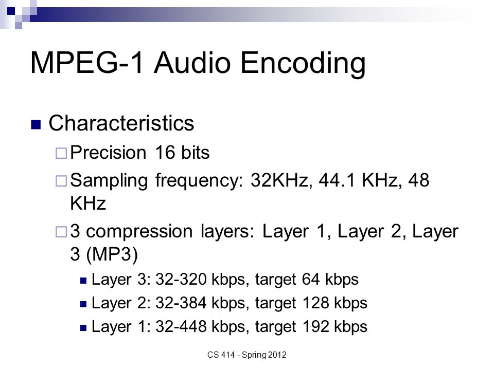 MPEG-1 Audio Encoding Characteristics  Precision 16 bits  Sampling frequency: 32KHz, 44.1 KHz, 48 KHz  3 compression layers: Layer 1, Layer 2, Layer 3 (MP3) Layer 3: 32-320 kbps, target 64 kbps Layer 2: 32-384 kbps, target 128 kbps Layer 1: 32-448 kbps, target 192 kbps CS 414 - Spring 2012