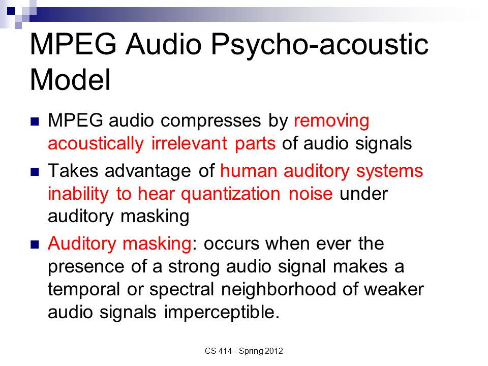 MPEG Audio Psycho-acoustic Model MPEG audio compresses by removing acoustically irrelevant parts of audio signals Takes advantage of human auditory systems inability to hear quantization noise under auditory masking Auditory masking: occurs when ever the presence of a strong audio signal makes a temporal or spectral neighborhood of weaker audio signals imperceptible.