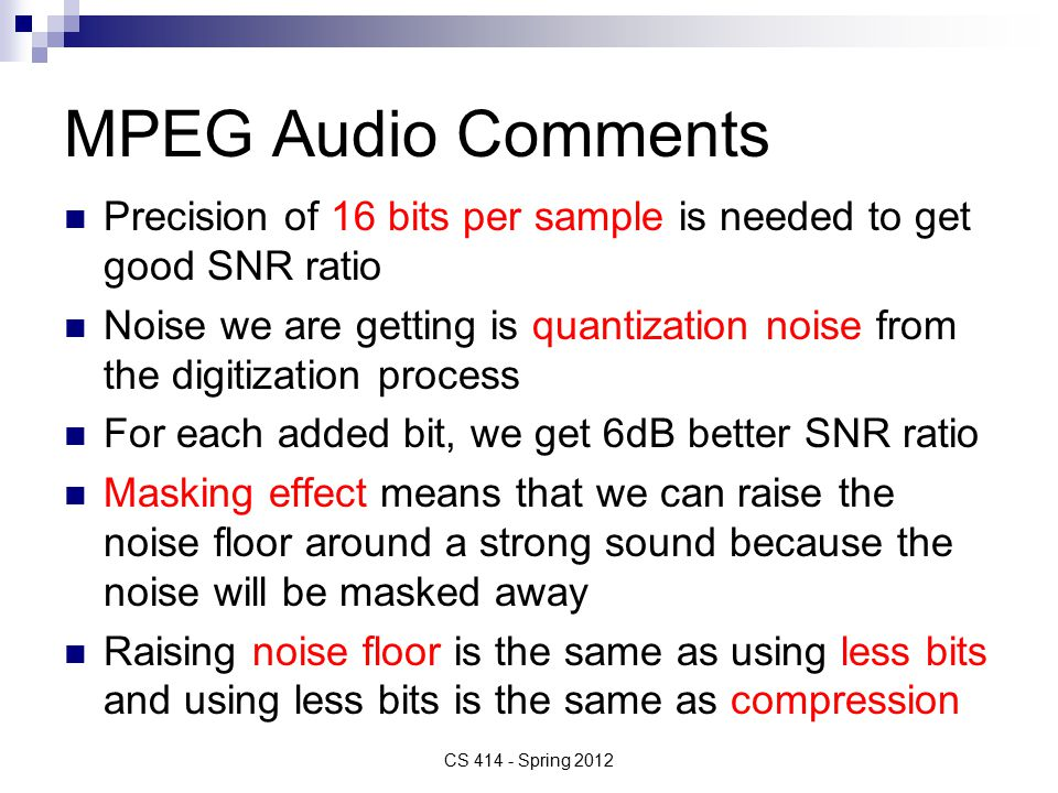 MPEG Audio Comments Precision of 16 bits per sample is needed to get good SNR ratio Noise we are getting is quantization noise from the digitization process For each added bit, we get 6dB better SNR ratio Masking effect means that we can raise the noise floor around a strong sound because the noise will be masked away Raising noise floor is the same as using less bits and using less bits is the same as compression CS 414 - Spring 2012