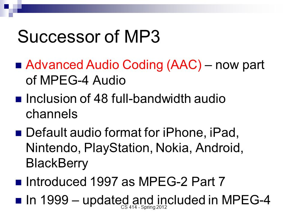 Successor of MP3 Advanced Audio Coding (AAC) – now part of MPEG-4 Audio Inclusion of 48 full-bandwidth audio channels Default audio format for iPhone, iPad, Nintendo, PlayStation, Nokia, Android, BlackBerry Introduced 1997 as MPEG-2 Part 7 In 1999 – updated and included in MPEG-4 CS Spring 2012