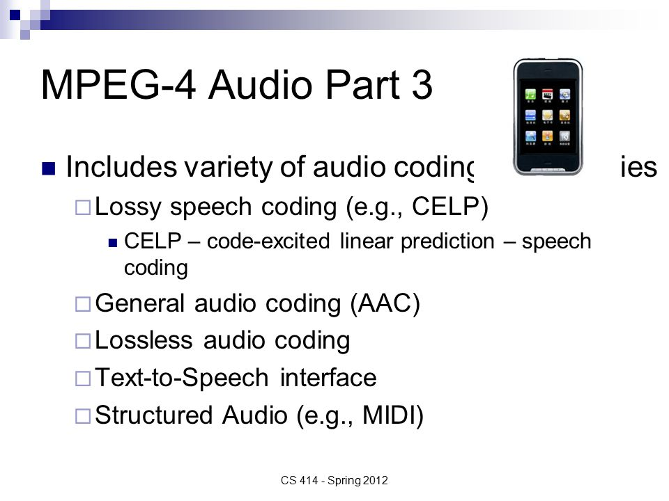MPEG-4 Audio Part 3 Includes variety of audio coding technologies  Lossy speech coding (e.g., CELP) CELP – code-excited linear prediction – speech coding  General audio coding (AAC)  Lossless audio coding  Text-to-Speech interface  Structured Audio (e.g., MIDI) CS Spring 2012