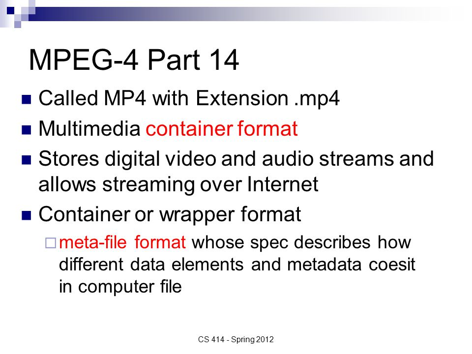 MPEG-4 Part 14 Called MP4 with Extension.mp4 Multimedia container format Stores digital video and audio streams and allows streaming over Internet Container or wrapper format  meta-file format whose spec describes how different data elements and metadata coesit in computer file CS Spring 2012