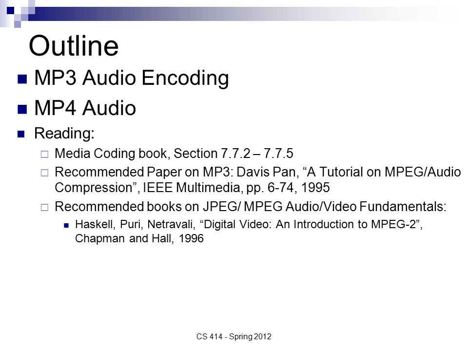 Outline MP3 Audio Encoding MP4 Audio Reading:  Media Coding book, Section –  Recommended Paper on MP3: Davis Pan, A Tutorial on MPEG/Audio Compression , IEEE Multimedia, pp.