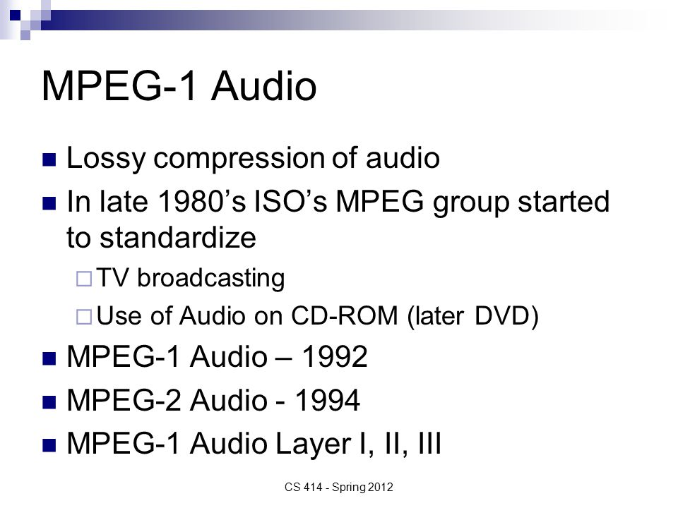 MPEG-1 Audio Lossy compression of audio In late 1980's ISO's MPEG group started to standardize  TV broadcasting  Use of Audio on CD-ROM (later DVD) MPEG-1 Audio – 1992 MPEG-2 Audio MPEG-1 Audio Layer I, II, III CS Spring 2012