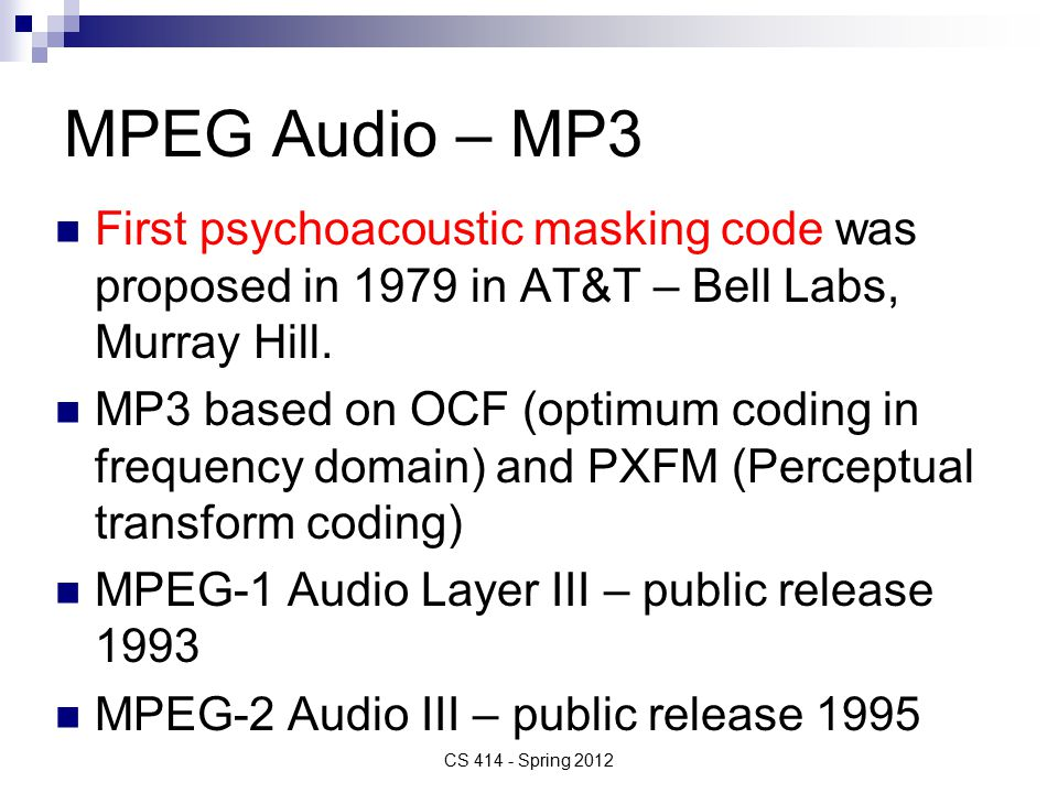 Conclusion MPEG Audio is an integral part of the MPEG standard to be considered together with video MPEG-4 Audio represents an major extension in terms of capabilities to MPEG-1 Audio CS 414 - Spring 2012 [edit] Notesedit