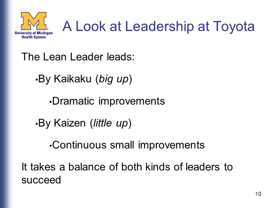 10 The Lean Leader leads: By Kaikaku (big up) Dramatic improvements By Kaizen (little up) Continuous small improvements It takes a balance of both kinds of leaders to succeed A Look at Leadership at Toyota