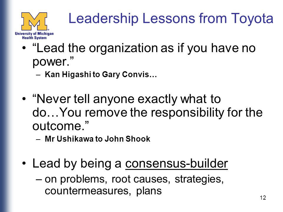 12 Leadership Lessons from Toyota Lead the organization as if you have no power. –Kan Higashi to Gary Convis… Never tell anyone exactly what to do…You remove the responsibility for the outcome. –Mr Ushikawa to John Shook Lead by being a consensus-builder –on problems, root causes, strategies, countermeasures, plans