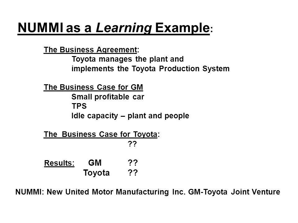 NUMMI as a Learning Example : The Business Agreement: Toyota manages the plant and implements the Toyota Production System The Business Case for GM Small profitable car TPS Idle capacity – plant and people The Business Case for Toyota: .