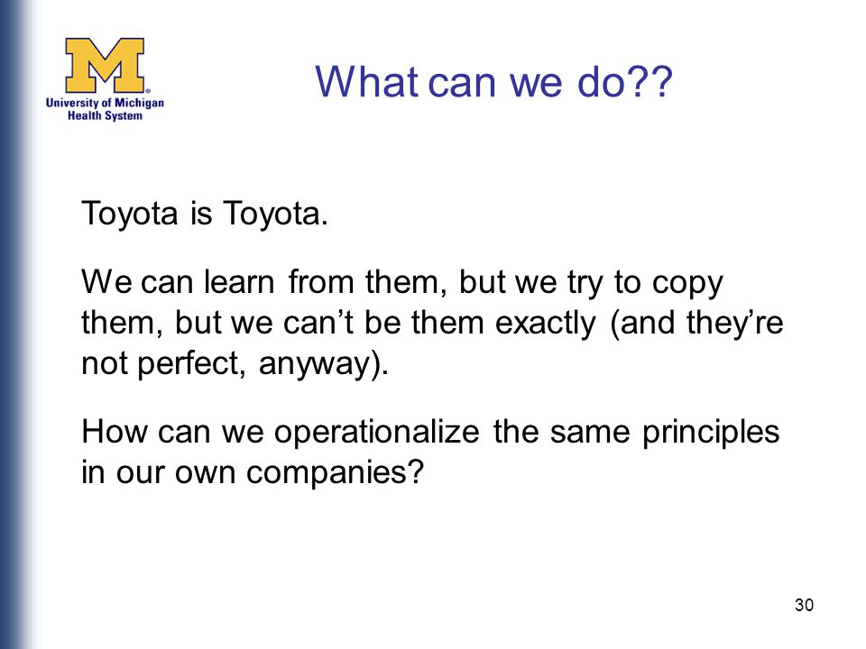 30 Toyota is Toyota. We can learn from them, but we try to copy them, but we can't be them exactly (and they're not perfect, anyway). How can we opera