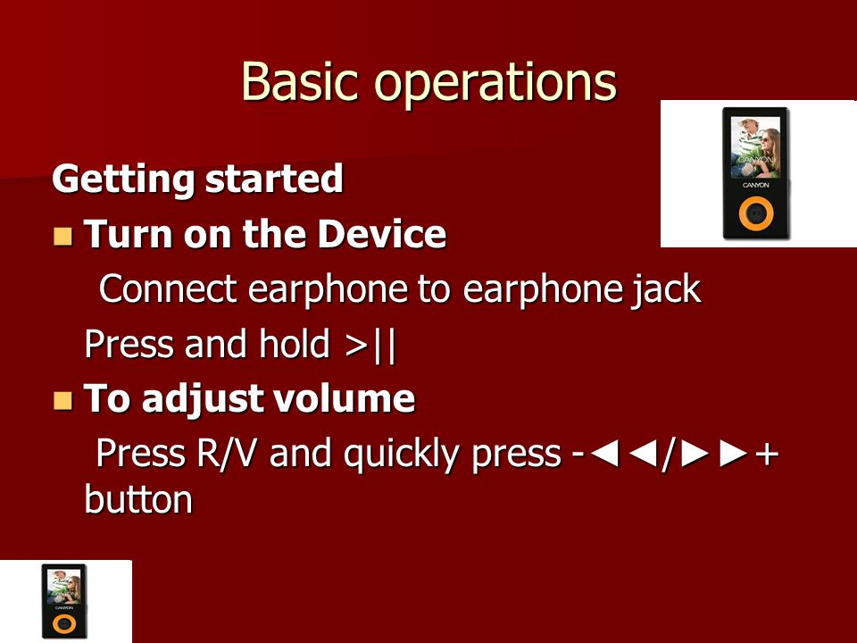 Basic operations Getting started Turn on the Device Turn on the Device Connect earphone to earphone jack Connect earphone to earphone jack Press and hold >|| To adjust volume To adjust volume Press R/V and quickly press - ◄◄ / ►► + button Press R/V and quickly press - ◄◄ / ►► + button