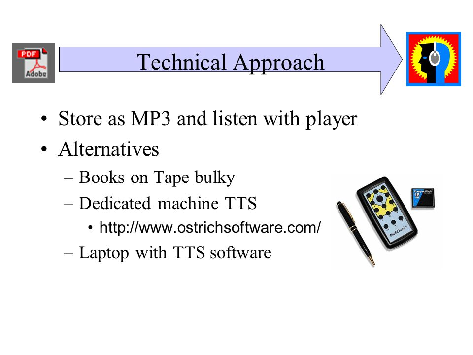 Technical Approach Store as MP3 and listen with player Alternatives –Books on Tape bulky –Dedicated machine TTS http://www.ostrichsoftware.com/ –Laptop with TTS software