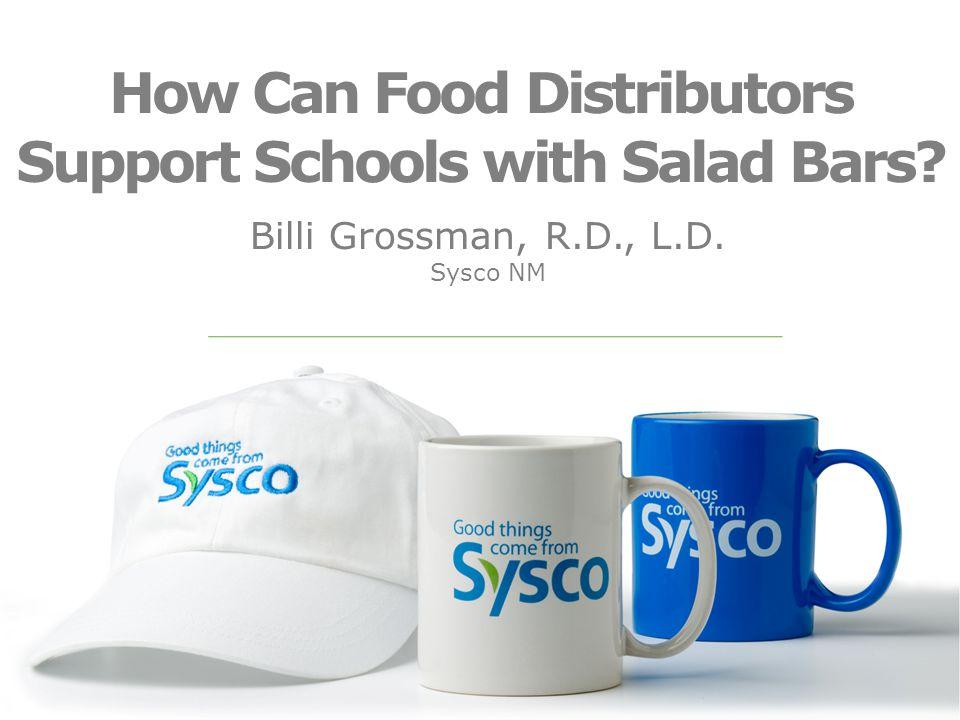 How Can Food Distributors Support Schools with Salad Bars? Billi Grossman, R.D., L.D. Sysco NM