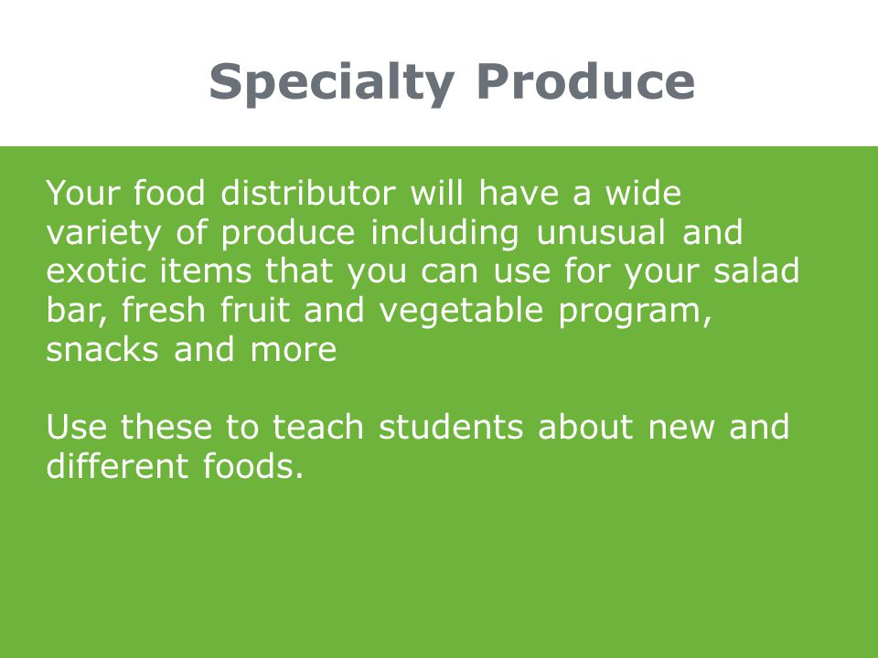 Specialty Produce Your food distributor will have a wide variety of produce including unusual and exotic items that you can use for your salad bar, fr