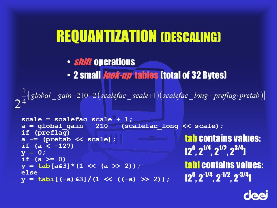 REQUANTIZATION (DESCALING) shift operations 2 small look-up tables (total of 32 Bytes) scale = scalefac_scale + 1; a = global_gain - 210 - (scalefac_long << scale); if (preflag) a -= (pretab << scale); if (a < -127) y = 0; if (a >= 0) y = tab[a&3]*(1 > 2)); else y = tabi[(-a)&3]/(1 > 2)); tab contains values: [2 0, 2 1/4, 2 1/2, 2 3/4 ] tabi contains values: [2 0, 2 -1/4, 2 -1/2, 2 -3/4 ]