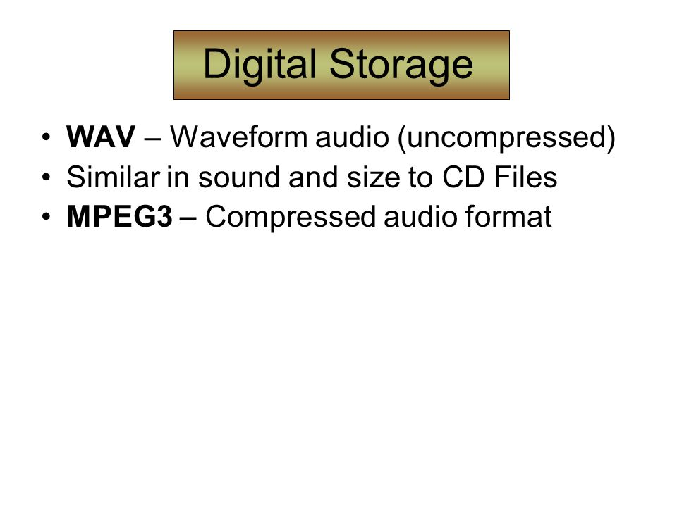 Digital Storage WAV – Waveform audio (uncompressed) Similar in sound and size to CD Files MPEG3 – Compressed audio format