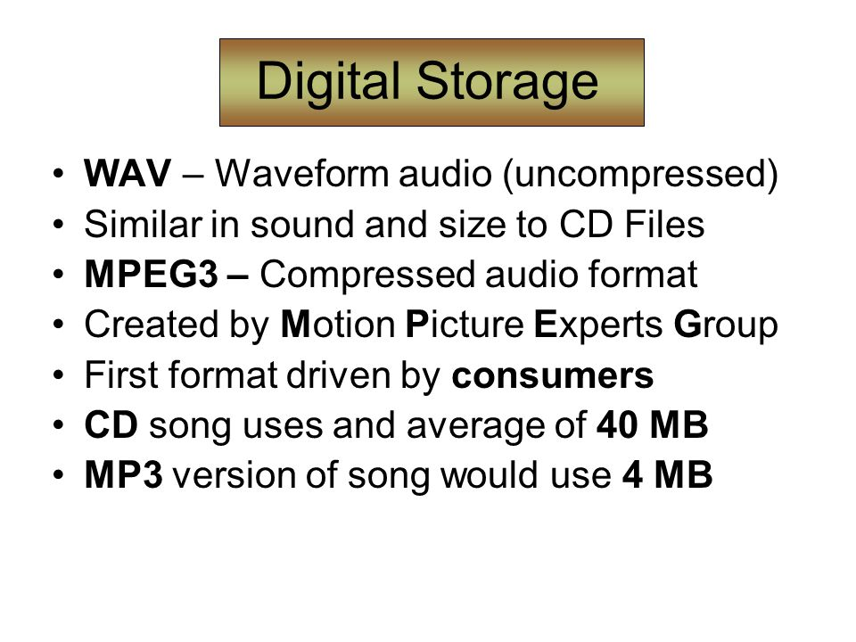 Digital Storage WAV – Waveform audio (uncompressed) Similar in sound and size to CD Files MPEG3 – Compressed audio format Created by Motion Picture Experts Group First format driven by consumers CD song uses and average of 40 MB MP3 version of song would use 4 MB