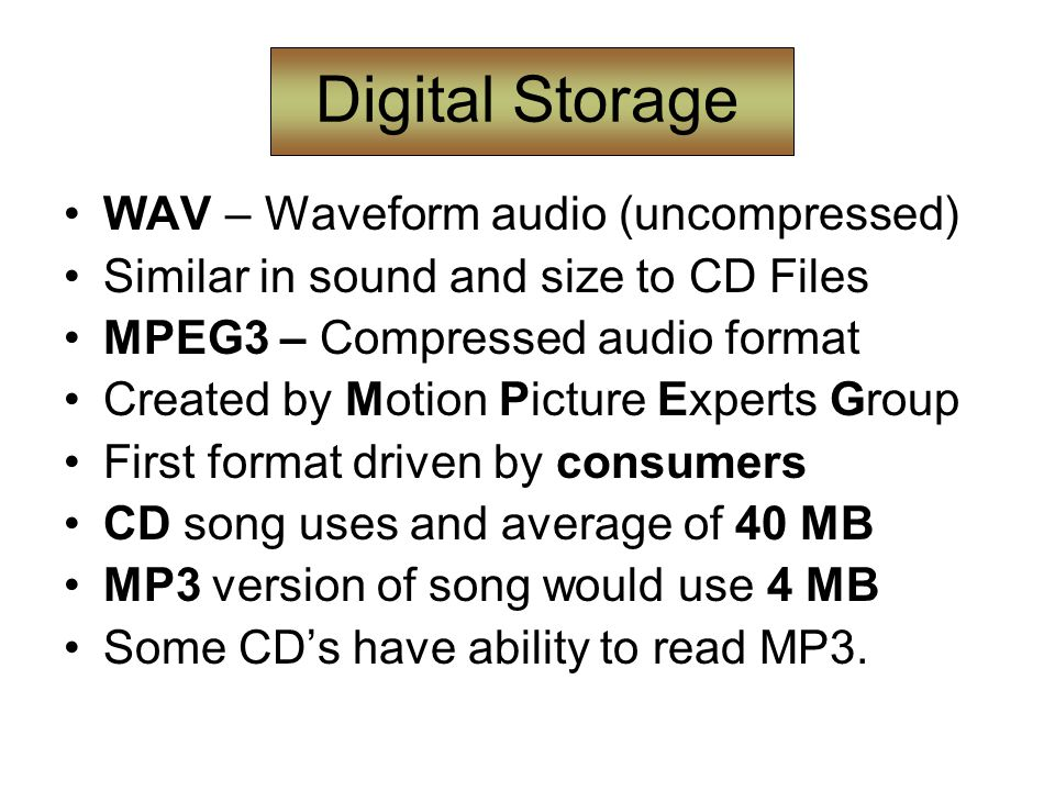 Digital Storage WAV – Waveform audio (uncompressed) Similar in sound and size to CD Files MPEG3 – Compressed audio format Created by Motion Picture Experts Group First format driven by consumers CD song uses and average of 40 MB MP3 version of song would use 4 MB Some CD's have ability to read MP3.