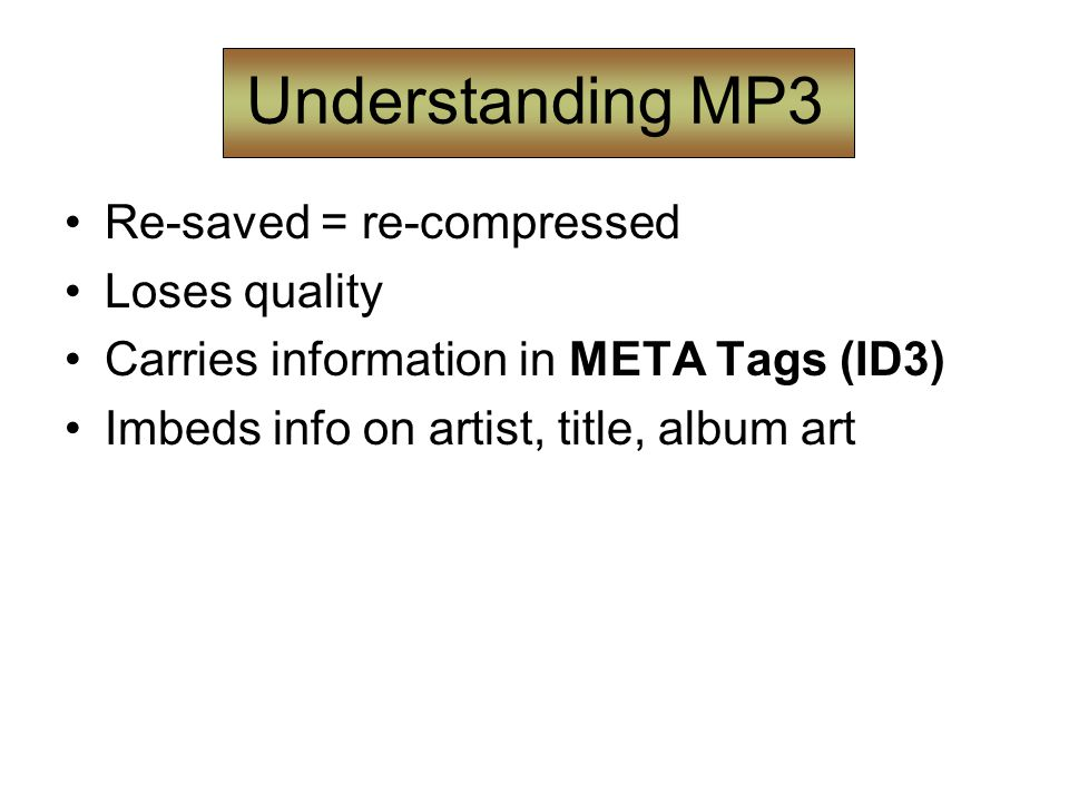 Understanding MP3 Re-saved = re-compressed Loses quality Carries information in META Tags (ID3) Imbeds info on artist, title, album art