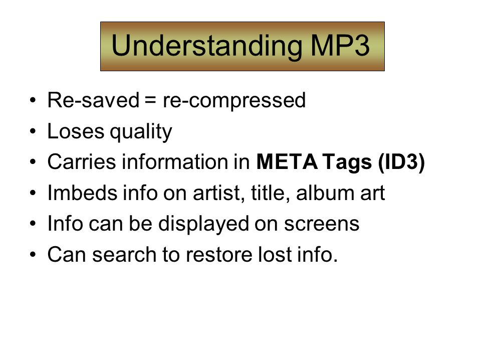 Understanding MP3 Re-saved = re-compressed Loses quality Carries information in META Tags (ID3) Imbeds info on artist, title, album art Info can be displayed on screens Can search to restore lost info.