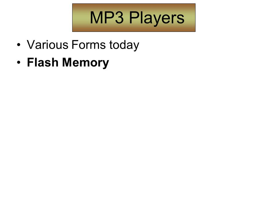 MP3 Players Various Forms today Flash Memory