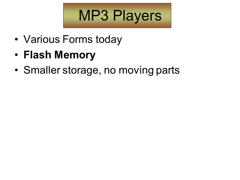 MP3 Players Various Forms today Flash Memory Smaller storage, no moving parts