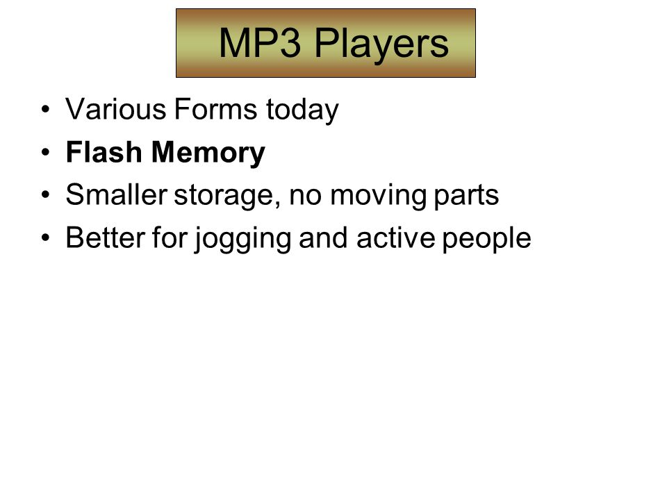 MP3 Players Various Forms today Flash Memory Smaller storage, no moving parts Better for jogging and active people