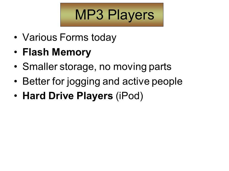 MP3 Players Various Forms today Flash Memory Smaller storage, no moving parts Better for jogging and active people Hard Drive Players (iPod)