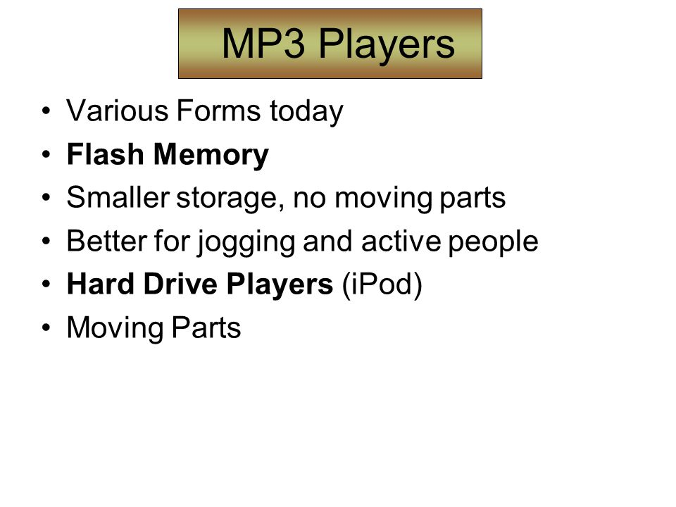 MP3 Players Various Forms today Flash Memory Smaller storage, no moving parts Better for jogging and active people Hard Drive Players (iPod) Moving Parts