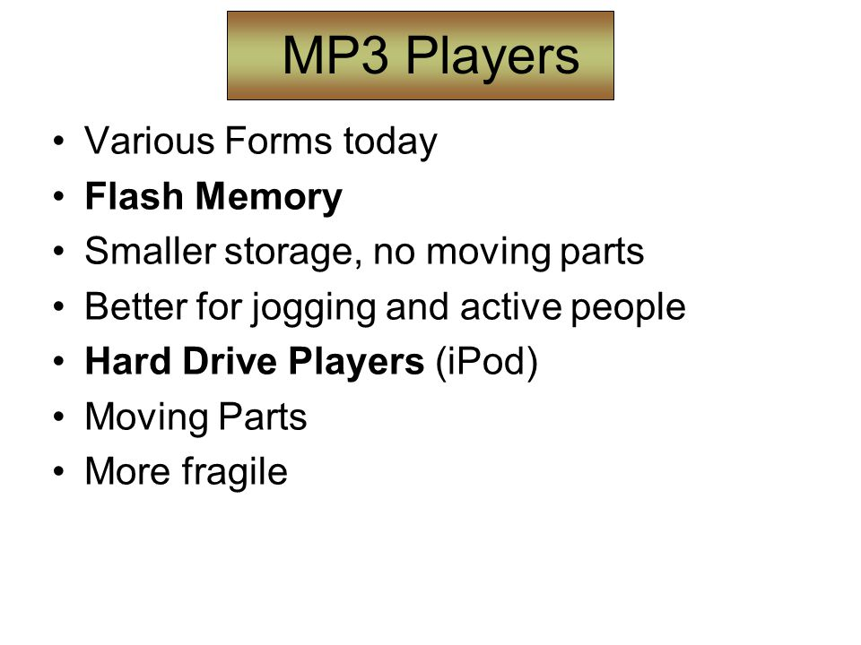 MP3 Players Various Forms today Flash Memory Smaller storage, no moving parts Better for jogging and active people Hard Drive Players (iPod) Moving Parts More fragile