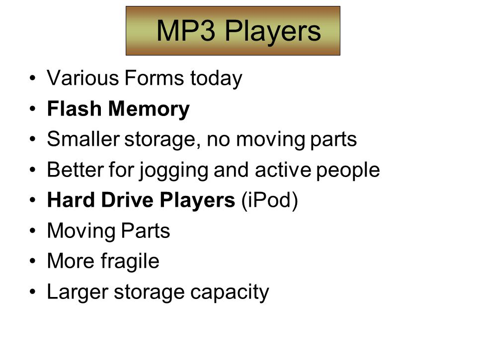 MP3 Players Various Forms today Flash Memory Smaller storage, no moving parts Better for jogging and active people Hard Drive Players (iPod) Moving Parts More fragile Larger storage capacity