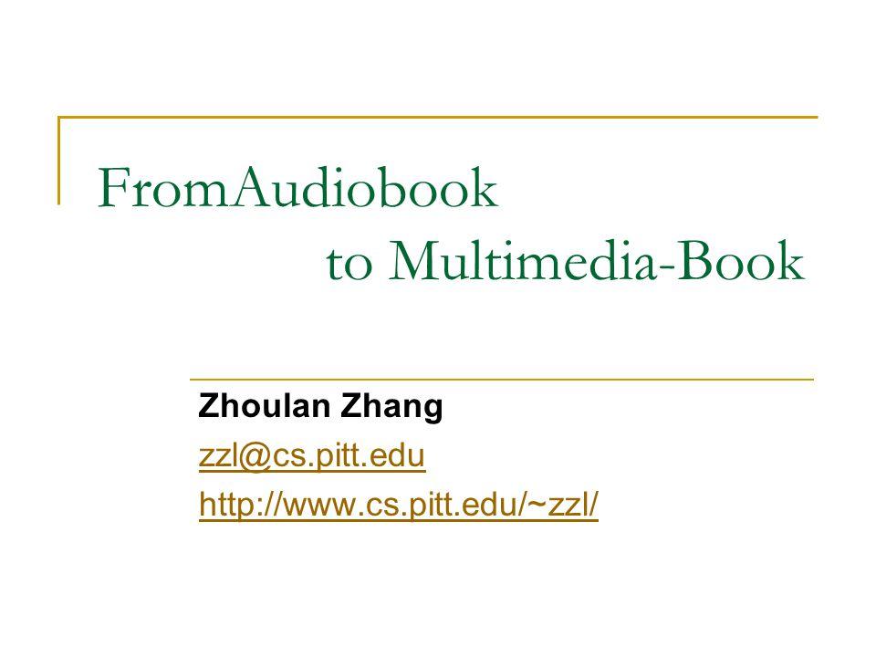 FromAudiobook to Multimedia-Book Zhoulan Zhang zzl@cs.pitt.edu http://www.cs.pitt.edu/~zzl/