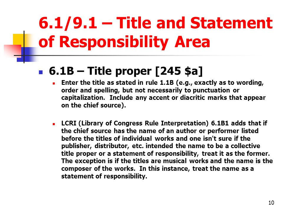 10 6.1/9.1 – Title and Statement of Responsibility Area 6.1B – Title proper [245 $a] Enter the title as stated in rule 1.1B (e.g., exactly as to wording, order and spelling, but not necessarily to punctuation or capitalization.