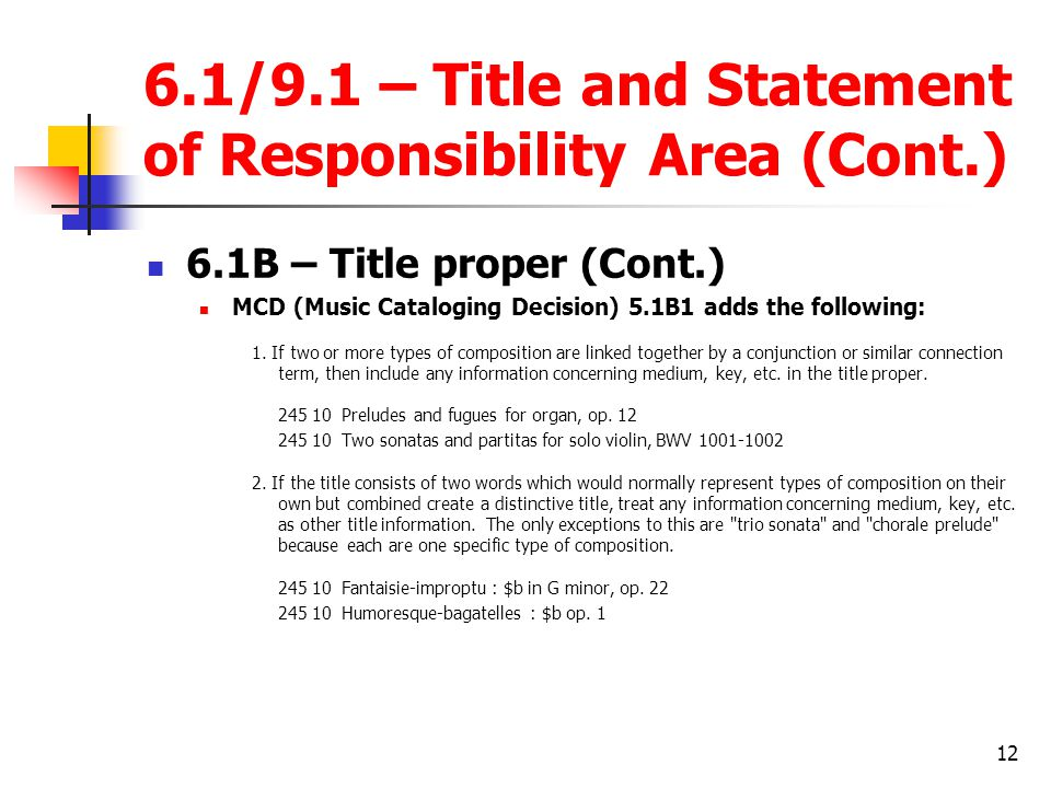 12 6.1/9.1 – Title and Statement of Responsibility Area (Cont.) 6.1B – Title proper (Cont.) MCD (Music Cataloging Decision) 5.1B1 adds the following: 1.