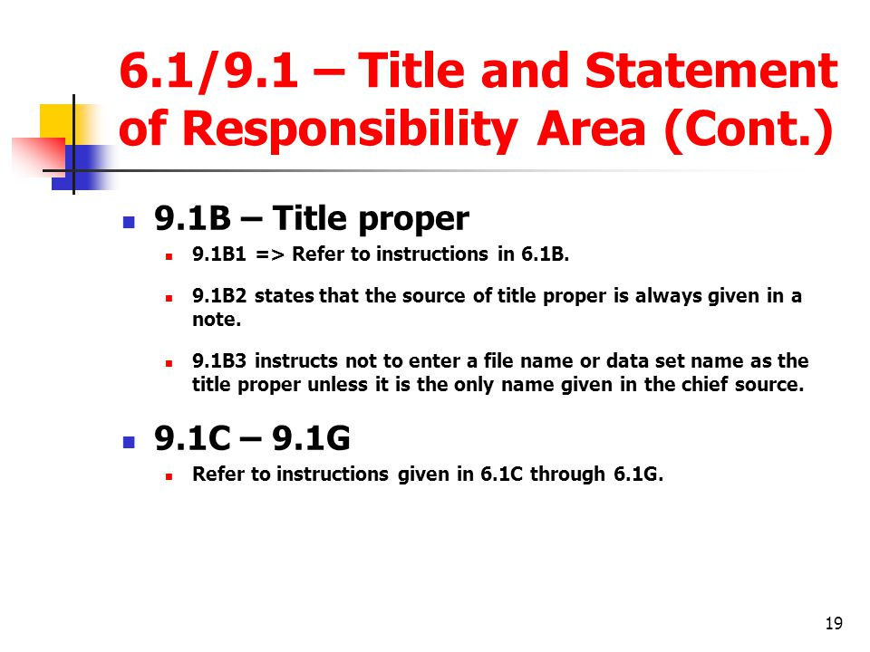 19 6.1/9.1 – Title and Statement of Responsibility Area (Cont.) 9.1B – Title proper 9.1B1 => Refer to instructions in 6.1B.