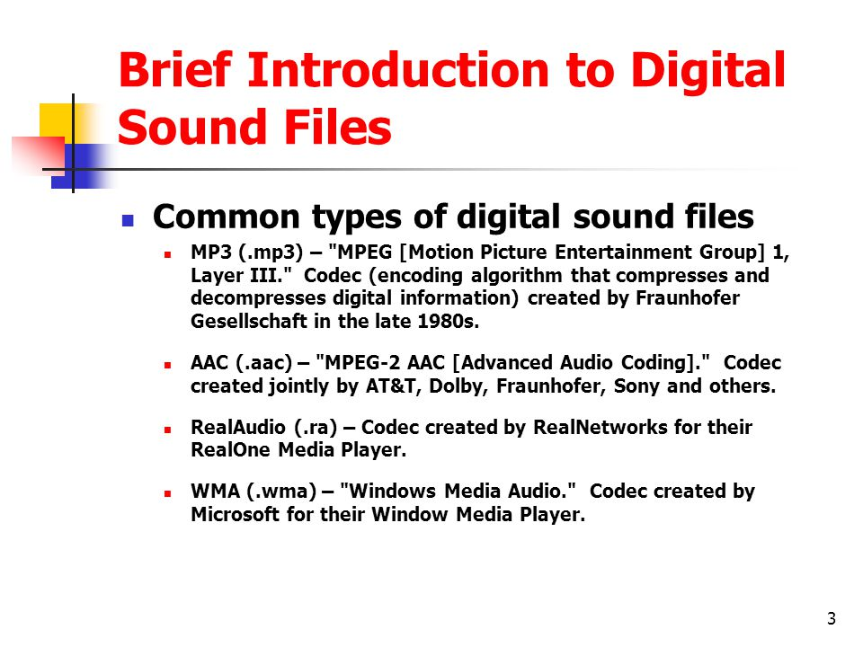 3 Brief Introduction to Digital Sound Files Common types of digital sound files MP3 (.mp3) – MPEG [Motion Picture Entertainment Group] 1, Layer III. Codec (encoding algorithm that compresses and decompresses digital information) created by Fraunhofer Gesellschaft in the late 1980s.