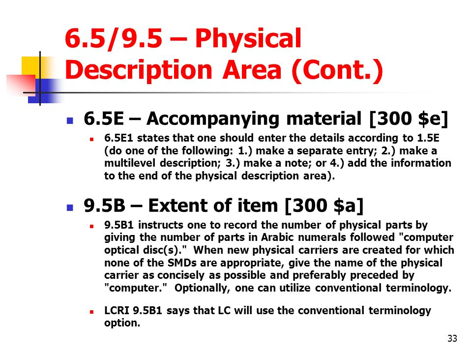 33 6.5/9.5 – Physical Description Area (Cont.) 6.5E – Accompanying material [300 $e] 6.5E1 states that one should enter the details according to 1.5E (do one of the following: 1.) make a separate entry; 2.) make a multilevel description; 3.) make a note; or 4.) add the information to the end of the physical description area).
