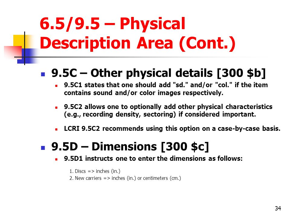 34 6.5/9.5 – Physical Description Area (Cont.) 9.5C – Other physical details [300 $b] 9.5C1 states that one should add sd. and/or col. if the item contains sound and/or color images respectively.