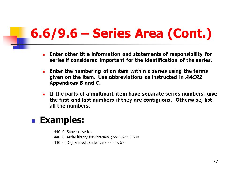 37 6.6/9.6 – Series Area (Cont.) Enter other title information and statements of responsibility for series if considered important for the identification of the series.