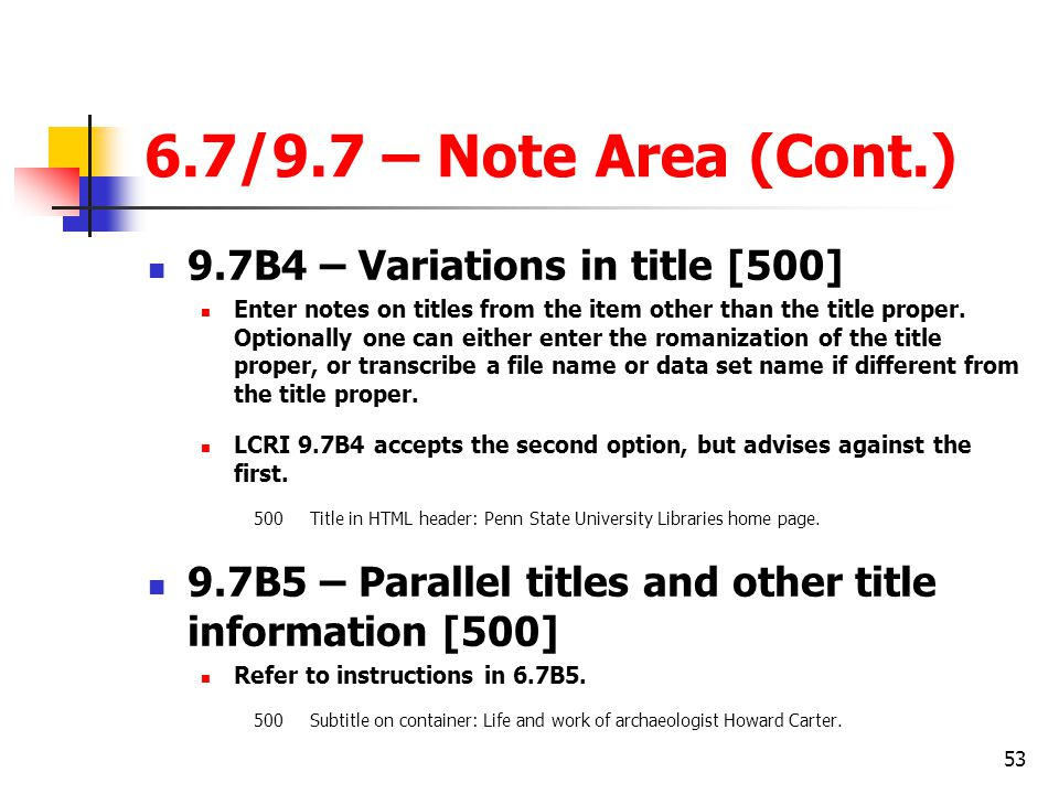 53 6.7/9.7 – Note Area (Cont.) 9.7B4 – Variations in title [500] Enter notes on titles from the item other than the title proper.