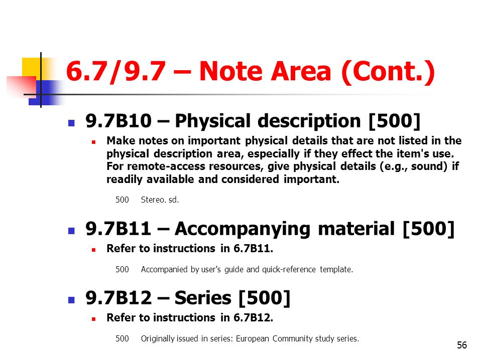 56 6.7/9.7 – Note Area (Cont.) 9.7B10 – Physical description [500] Make notes on important physical details that are not listed in the physical description area, especially if they effect the item s use.